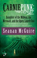 Carniepunk: Daughter of the Midway, the Mermaid, and the Open, Lonely Sea - Seanan McGuire