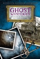 Ghost Mysteries: Unraveling the World's Most Mysterious Hauntings - Kathleen Weidner Zoehfeld