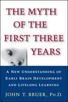 The Myth of the First Three Years: A New Understanding of Early Brain Development and Lifelong Learning - John Bruer
