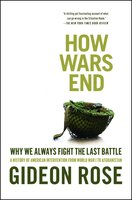 How Wars End: Why We Always Fight the Last Battle - Gideon Rose