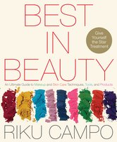 Best in Beauty: An Ultimate Guide to Makeup and Skincare Techniques, Tools, and Products - Riku Campo