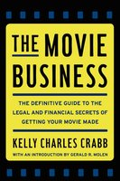 The Movie Business: The Definitive Guide to the Legal and Financial Secrets of Getting Your Movie Made - Kelly Crabb