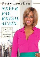 Never Pay Retail Again: Shop Smart, Spend Less, and Look Your Best Ever - Daisy Lewellyn
