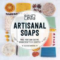 DIY Artisanal Soaps: Make Your Own Custom, Handcrafted Soaps! - Alicia Grosso