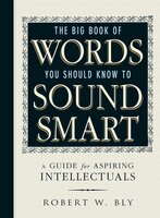 The Big Book Of Words You Should Know To Sound Smart: A Guide for Aspiring Intellectuals - Robert W. Bly