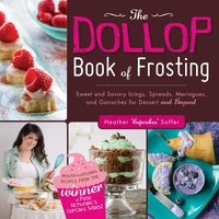 The Dollop Book of Frosting: Sweet and Savory Icings, Spreads, Meringues, and Ganaches for Dessert and Beyond - Heather 'Cupcakes' Saffer