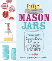 DIY Mason Jars: Thirty-Five Creative Crafts and Projects for the Classic Container - Melissa Averinos