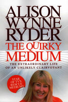 The Quirky Medium - The Extraordinary Life of an Unlikely Clairvoyant - Alison Wynne-Ryder
