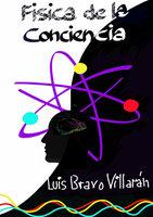 Física de la Conciencia - Luis Bravo Villarán