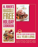 Al Roker's Hassle-Free Holiday Cookbook: More Than 125 Recipes for Family Celebrations All Year Long - Al Roker