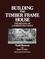 Building the Timber Frame House: The Revival of a Forgotten Craft - Tedd Benson