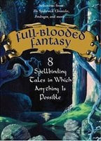 Full-Blooded Fantasy: 8 Spellbinding Tales in Which Anything Is Possible - Holly Black, Chitra Banerjee Divakaruni, Jodi Lynn Anderson, Tony DiTerlizzi, D.J. MacHale, Nancy Farmer, Kai Meyer, JT Petty, Will Davis, Hilari Bell