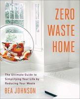 Zero Waste Home: The Ultimate Guide to Simplifying Your Life by Reducing Your Waste - Bea Johnson