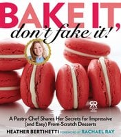 Bake It, Don't Fake It!: A Pastry Chef Shares Her Secrets for Impressive (and Easy) From-Scratch Desserts - Heather Bertinetti