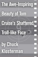 The Awe-Inspiring Beauty of Tom Cruise's Shattered, Troll-like Face - Chuck Klosterman