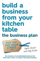 Build a Business From Your Kitchen Table: The Business Plan - Sophie Cornish, Holly Tucker