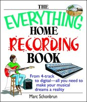 The Everything Home Recording Book: From 4-track to digital – all you need to make your musical dreams a reality - Marc Schonbrun