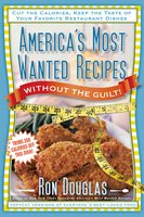 America's Most Wanted Recipes Without the Guilt: Cut the Calories, Keep the Taste of Your Favorite Restaurant Dishes - Ron Douglas