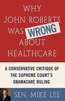 Why John Roberts Was Wrong About Healthcare: A Conservative Critique of The Supreme Court's Obamacare Ruling - Sen. Mike Lee