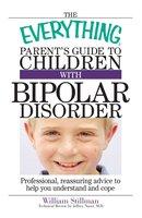 The Everything Parent's Guide To Children With Bipolar Disorder - William Stillman, Jeffrey Naser