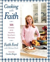 Cooking with Faith: 125 Classic and Healthy Southern Recipes - Faith Ford