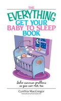 The Everything Get Your Baby To Sleep Book: Solve Common Problems So You Can Rest, Too - Cynthia MacGregor