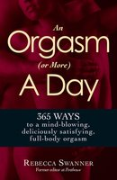 An Orgasm (or More) a Day: 365 Ways to a Mind-blowing, Deliciously Satisfying, Full-body Orgasm - Rebecca Swanner