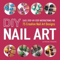 DIY Nail Art: Easy, Step-by-Step Instructions for 75 Creative Nail Art Designs - Catherine Rodgers