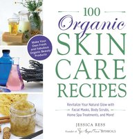 100 Organic Skincare Recipes: Make Your Own Fresh and Fabulous Organic Beauty Products - Jessica Ress