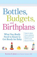 Bottles, Budgets, and Birthplans: What You Really Need to Know to Get Ready for Baby - Katina Z. Jones, Vincent Iannelli