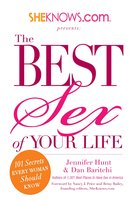 SheKnows.com Presents – The Best Sex of Your Life: 101 Secrets Every Woman Should Know - Jennifer Hunt, Dan Baritchi