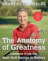 The Anatomy of Greatness: Lessons from the Best Golf Swings in History - Brandel Chamblee