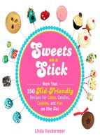 Sweets on a Stick: More Than 150 Kid-Friendly Recipes for Cakes, Candies, Cookies, and Pies on the Go! - Linda Vandermeer