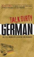 Talk Dirty German: Beyond Schmutz – The curses, slang, and street lingo you need to know to speak Deutsch - Alexis Munier, Karin Eberhardt