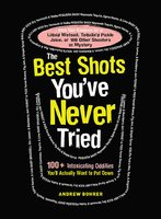 The Best Shots You've Never Tried: 100+ Intoxicating Oddities You'll Actually Want to Put Down - Andrew Bohrer