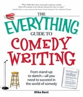 The Everything Guide to Comedy Writing: From stand-up to sketch – all you need to succeed in the world of comedy - Mike Bent