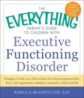 The Everything Parent's Guide to Children with Executive Functioning Disorder - Rebecca Branstetter