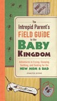 The Intrepid Parent's Field Guide to the Baby Kingdom: Adventures in Crying, Sleeping, Teething, and Feeding for the New Mom and Dad - Jennifer Byrne