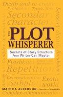 The Plot Whisperer: Secrets of Story Structure Any Writer Can Master - Martha Alderson