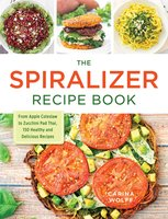 The Spiralizer Recipe Book: From Apple Coleslaw to Zucchini Pad Thai, 150 Healthy and Delicious Recipes - Carina Wolff