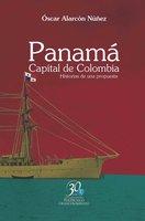Panamá. Capital de Colombia. Historias de una propuesta - Óscar Alarcón Núñez
