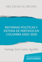 Del dicho al hecho: reformas políticas y sistemas de partidos en Colombia 2002 - 2010 - Santiago José Castro