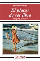 El placer de ser libre. Temple y dominio - Antonio Fuentes Mendiola