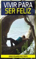Vivir para Ser Feliz - Jorge Eduardo Restrepo