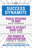 Success Dynamite (Condensed Classics): featuring Public Speaking to Win!, How to Attract Good Luck, and The Power of Concentration - Mitch Horowitz, Dale Carnegie, Theron Q. Dumont, A.H.Z. Carr