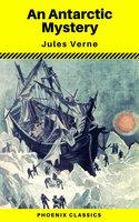 An Antarctic Mystery (Phoenix Classics) - Jules Verne, Phoenix Classics