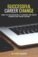 Successful Career Change: How to Successfully Choose the Right Career for Your Future - Anthony Ekanem