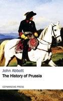 The History of Prussia - John Abbott