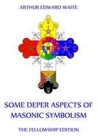 Some Deeper Aspects Of Masonic Symbolism - Arthur Edward Waite