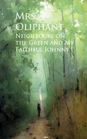 Neighbours on the Green and My Faithful Johnny - Mrs. Oliphant